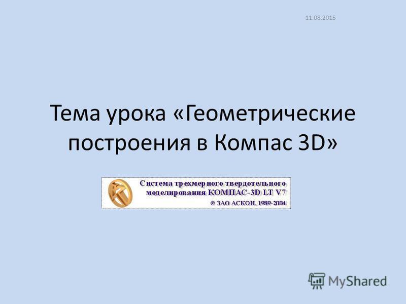 Тема урока «Геометрические построения в Компас 3D» 11.08.2015