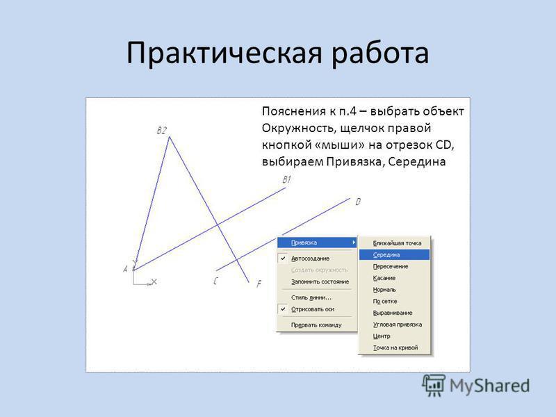 Практическая работа Пояснения к п.4 – выбрать объект Окружность, щелчок правой кнопкой «мыши» на отрезок CD, выбираем Привязка, Середина