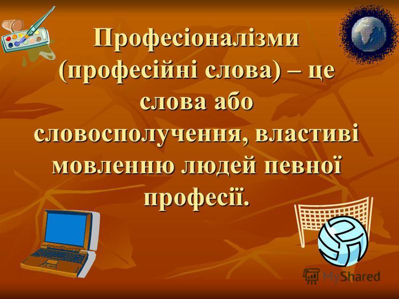 Професіоналізми (професійні слова) – це слова або словосполучення, властиві мовленню людей певної професії.