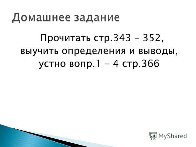 Прочитать стр.343 – 352, выучить определения и выводы, устно вопр.1 – 4 стр.366