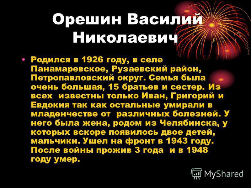 Орешин Василий Николаевич Родился в 1926 году, в селе Панамаревское, Рузаевский район, Петропавловский округ. Семья была очень большая, 15 братьев и сестер. Из всех известны только Иван, Григорий и Евдокия так как остальные умирали в младенчестве от