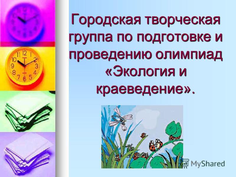 Городская творческая группа по подготовке и проведению олимпиад «Экология и краеведение».