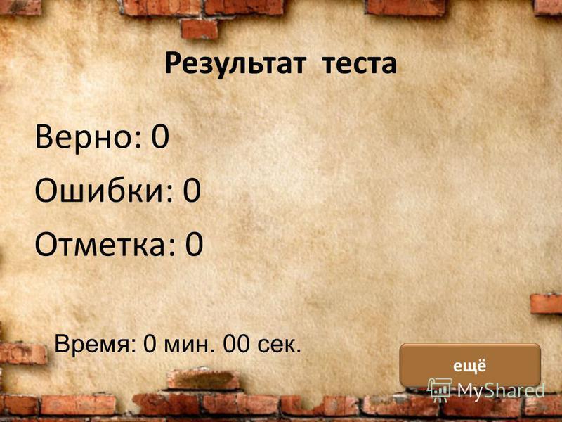 Результат теста Верно: 0 Ошибки: 0 Отметка: 0 Время: 0 мин. 00 сек. ещё