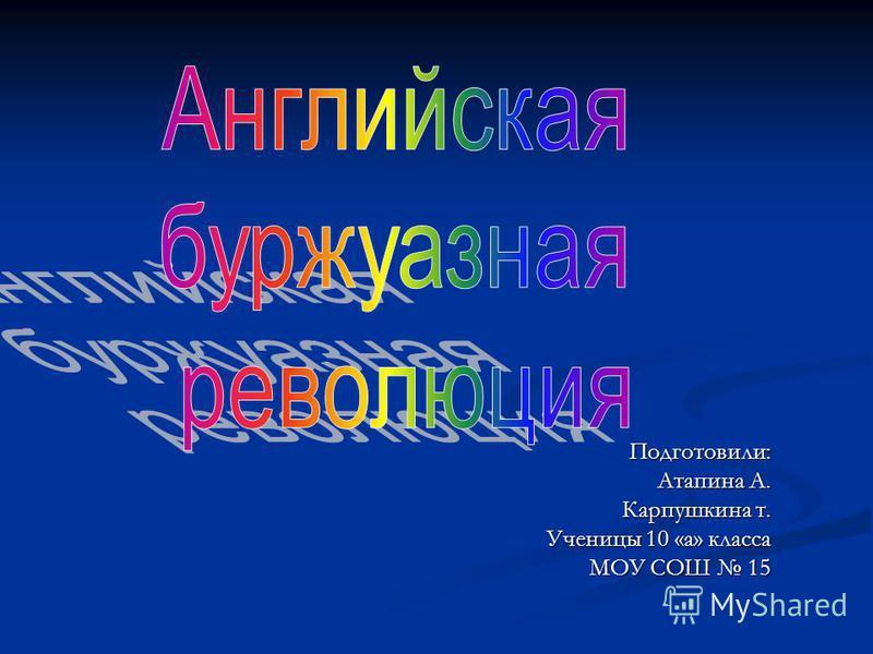 Подготовили: Атапина А. Карпушкина т. Ученицы 10 «а» класса МОУ СОШ 15