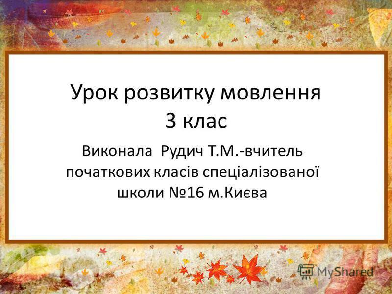 Урок розвитку мовлення 3 клас Виконала Рудич Т.М.-вчитель початкових класів спеціалізованої школи 16 м.Києва