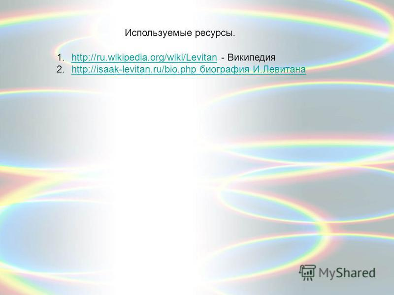 1.http://ru.wikipedia.org/wiki/Levitan - Википедияhttp://ru.wikipedia.org/wiki/Levitan 2.http://isaak-levitan.ru/bio.php биография И.Левитанаhttp://isaak-levitan.ru/bio.php биография И.Левитана Используемые ресурсы.
