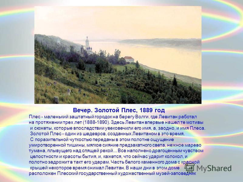 Вечер. Золотой Плес, 1889 год Плес - маленький заштатный городок на берегу Волги, где Левитан работал на протяжении трех лет (1888-1890). Здесь Левитан впервые нашел те мотивы и сюжеты, которые впоследствии увековечили его имя, а, заодно, и имя Плеса