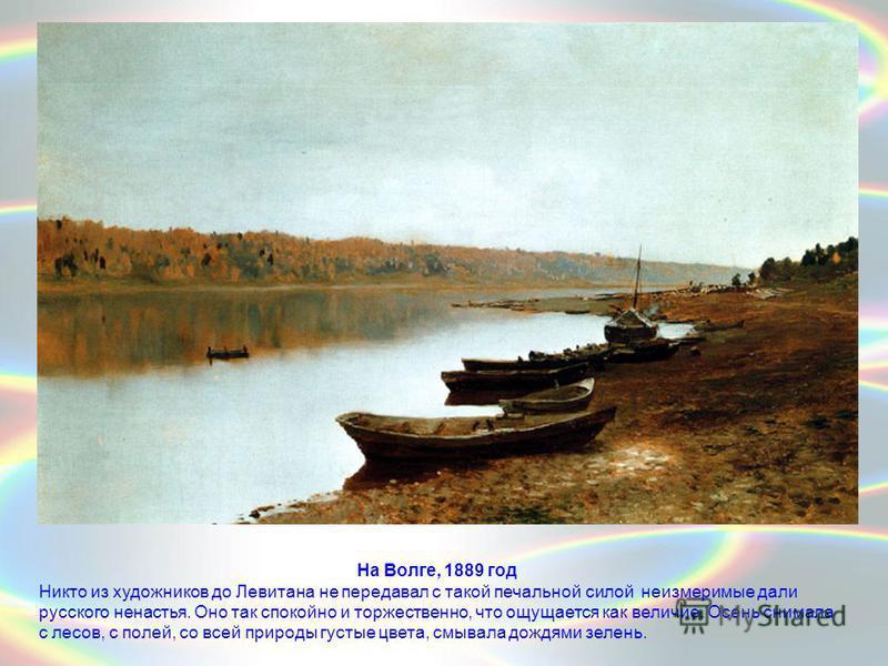 На Волге, 1889 год Никто из художников до Левитана не передавал с такой печальной силой неизмеримые дали русского ненастья. Оно так спокойно и торжественно, что ощущается как величие. Осень снимала с лесов, с полей, со всей природы густые цвета, смыв
