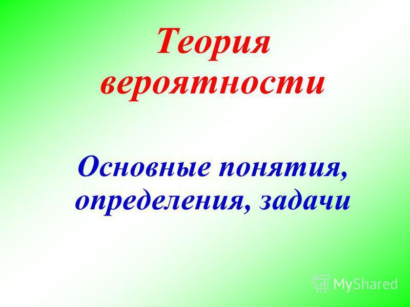 Теория вероятности Основные понятия, определения, задачи