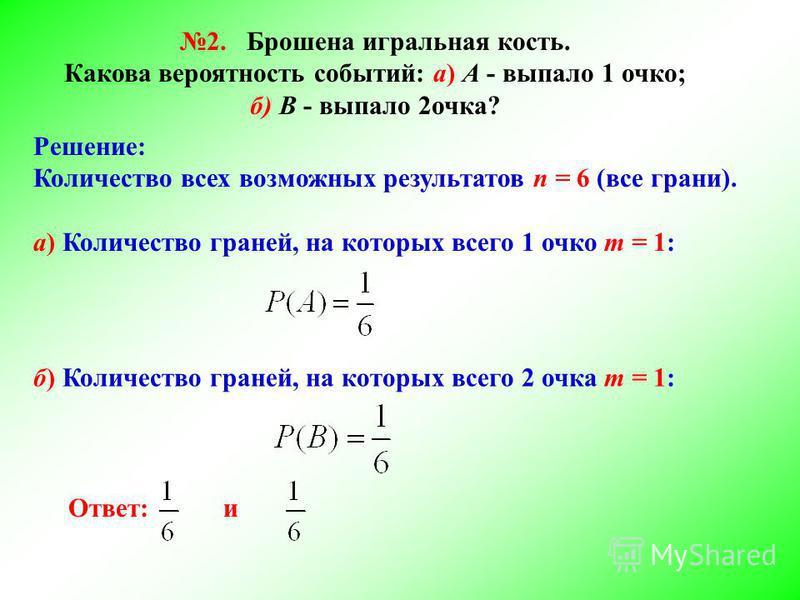 2. Брошена игральная кость. Какова вероятность событий: а) А - выпало 1 очко; б) В - выпало 2 очка? Решение: Количество всех возможных результатов n = 6 (все грани). а) Количество граней, на которых всего 1 очко m = 1: б) Количество граней, на которы