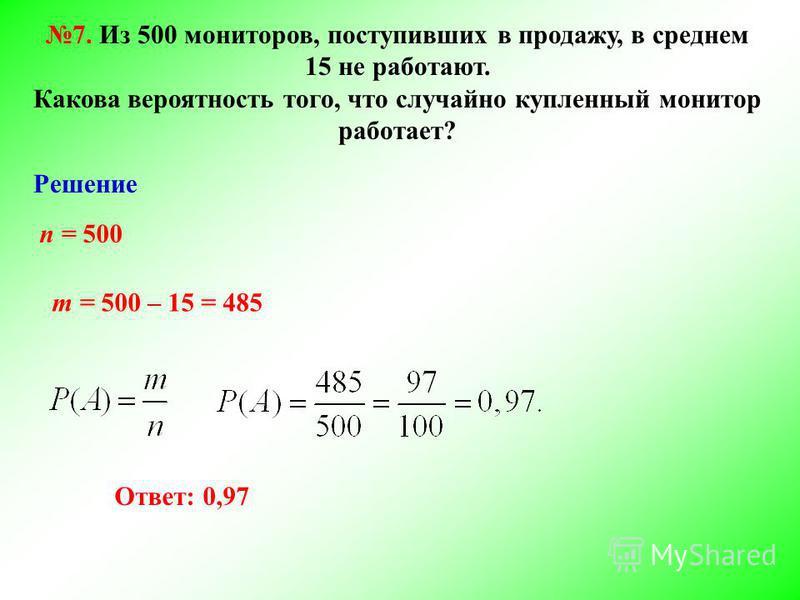 7. Из 500 мониторов, поступивших в продажу, в среднем 15 не работают. Какова вероятность того, что случайно купленный монитор работает? Решение n = 500 m = 500 – 15 = 485 Ответ: 0,97