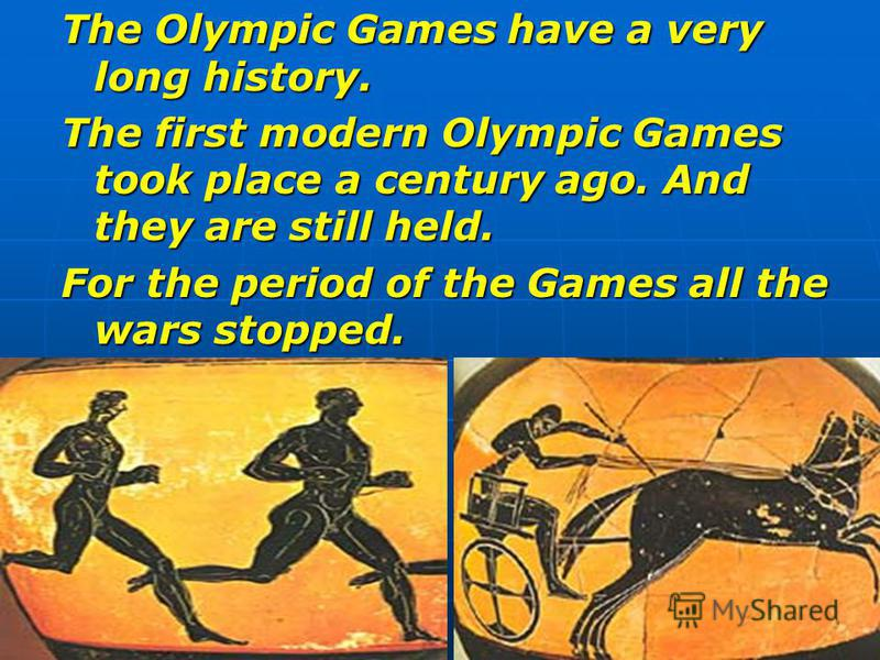 The Olympic Games have a very long history. The first modern Olympic Games took place a century ago. And they are still held. For the period of the Games all the wars stopped.