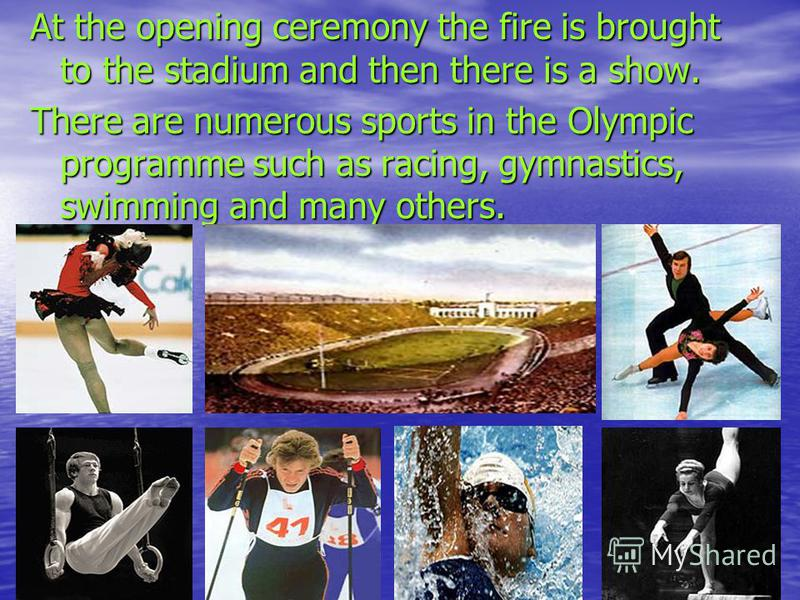 At the opening ceremony the fire is brought to the stadium and then there is a show. There are numerous sports in the Olympic programme such as racing, gymnastics, swimming and many others.