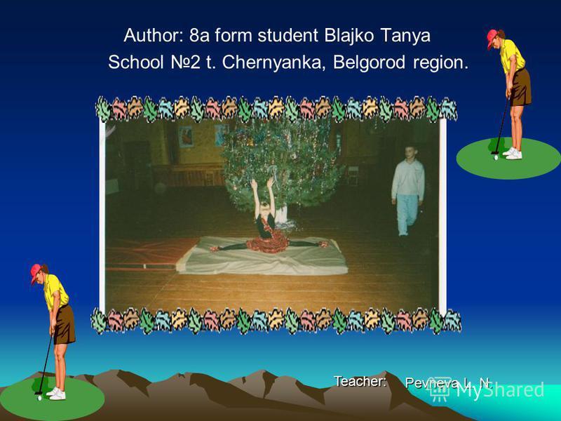 Author: 8a form student Blajko Tanya School 2 t. Chernyanka, Belgorod region. Teacher: Pevneva L. N.