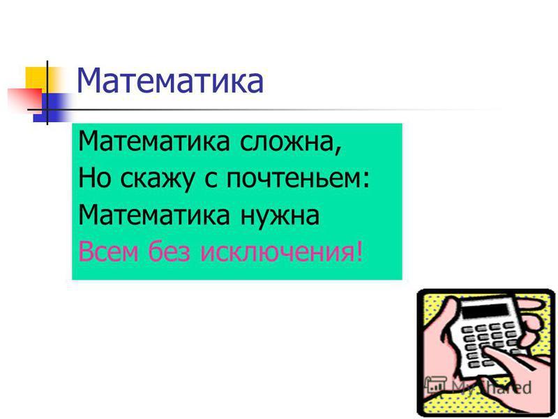 Математика Математика сложна, Но скажу с почтеньем: Математика нужна Всем без исключения!
