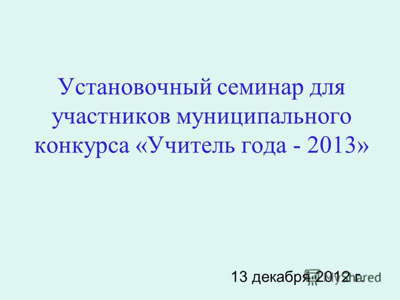 Установочный семинар для участников муниципального конкурса «Учитель года - 2013» 13 декабря 2012 г.
