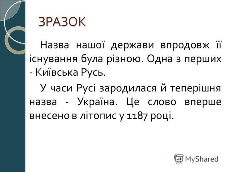 ЗРАЗОК Назва нашої держави впродовж її існування була різною. Одна з перших - Київська Русь. У часи Русі зародилася й теперішня назва - Україна. Це слово вперше внесено в літопис у 1187 році.
