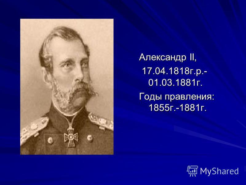 Александр II, 17.04.1818 г.р.- 01.03.1881 г. 17.04.1818 г.р.- 01.03.1881 г. Годы правления: 1855 г.-1881 г.