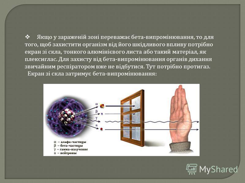 Якщо у зараженій зоні переважає бета - випромінювання, то для того, щоб захистити організм від його шкідливого впливу потрібно екран зі скла, тонкого алюмінієвого листа або такий матеріал, як плексиглас. Для захисту від бета - випромінювання органів