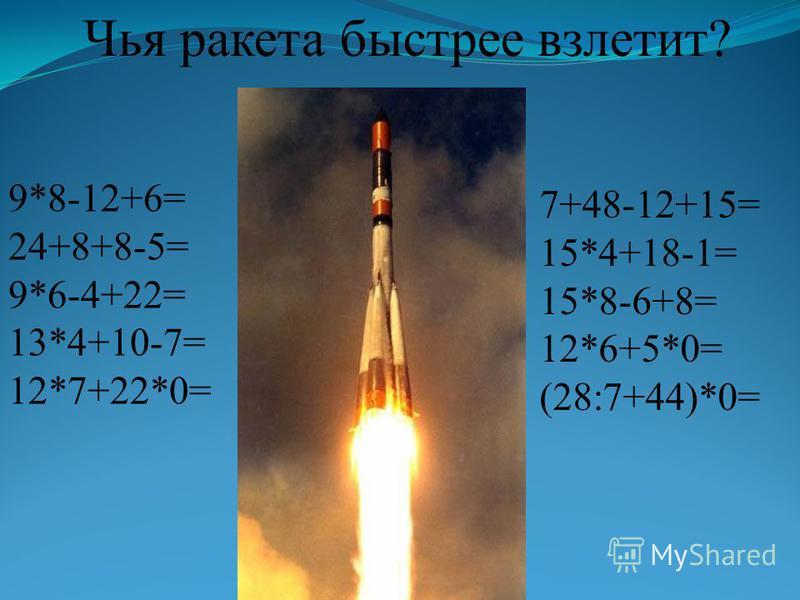 Чья ракета быстрее взлетит? 9*8-12+6= 24+8+8-5= 9*6-4+22= 13*4+10-7= 12*7+22*0= 7+48-12+15= 15*4+18-1= 15*8-6+8= 12*6+5*0= (28:7+44)*0=