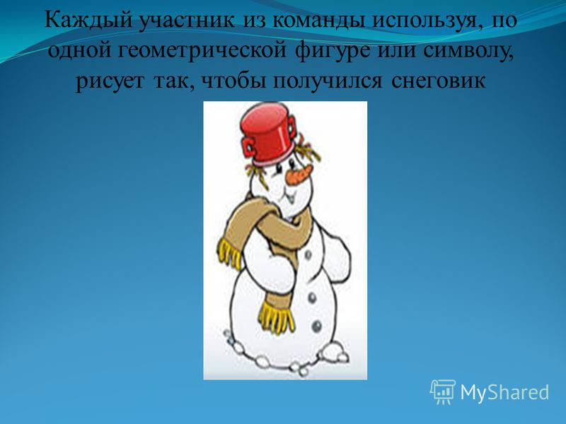 Каждый участник из команды используя, по одной геометрической фигуре или символу, рисует так, чтобы получился снеговик