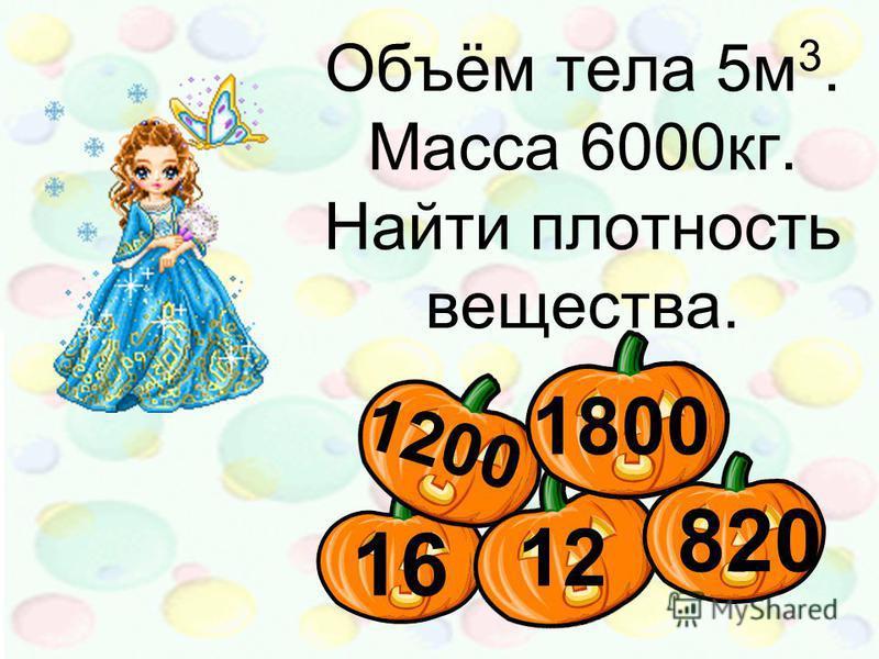 12 1800 1200 16 820 Объём тела 5 м 3. Масса 6000 кг. Найти плотность вещества.