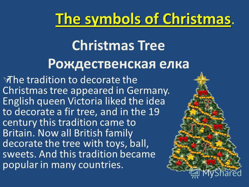 The symbols of Christmas The symbols of Christmas. Christmas Tree Рождественская елка The tradition to decorate the Christmas tree appeared in Germany. English queen Victoria liked the idea to decorate a fir tree, and in the 19 century this tradition