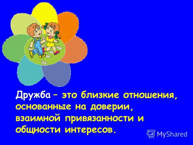 Дружба Дружба – это близкие отношения, основанные на доверии, взаимной привязанности и общности интересов.
