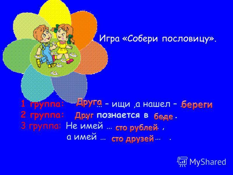 Игра «Собери пословицу». 1 группа: … – ищи,а нашел – … 2 группа:... познается в …. 3 группа: Не имей … …, а имей … ….
