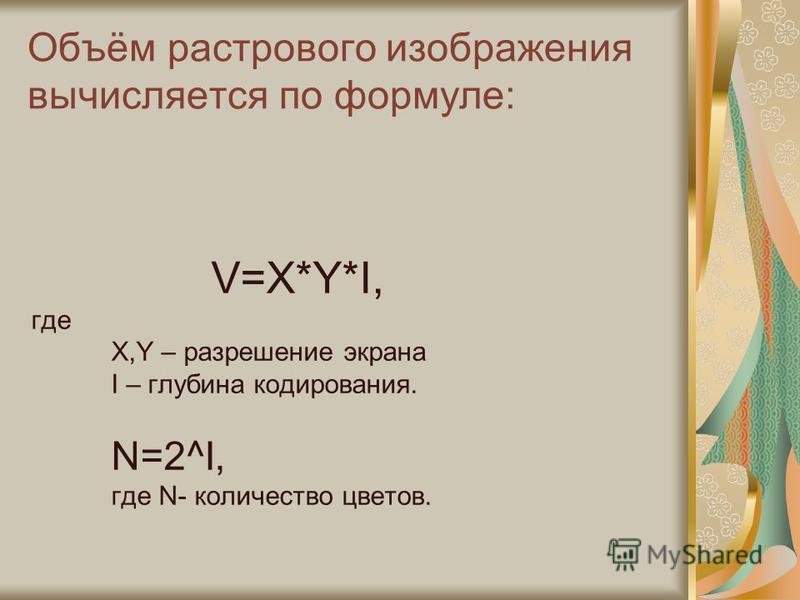 Объём растрового изображения вычисляется по формуле: V=X*Y*I, где X,Y – разрешение экрана I – глубина кодирования. N=2^I, где N- количество цветов.