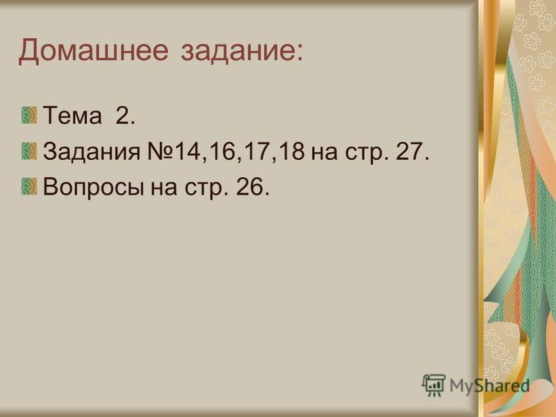 Домашнее задание: Тема 2. Задания 14,16,17,18 на стр. 27. Вопросы на стр. 26.