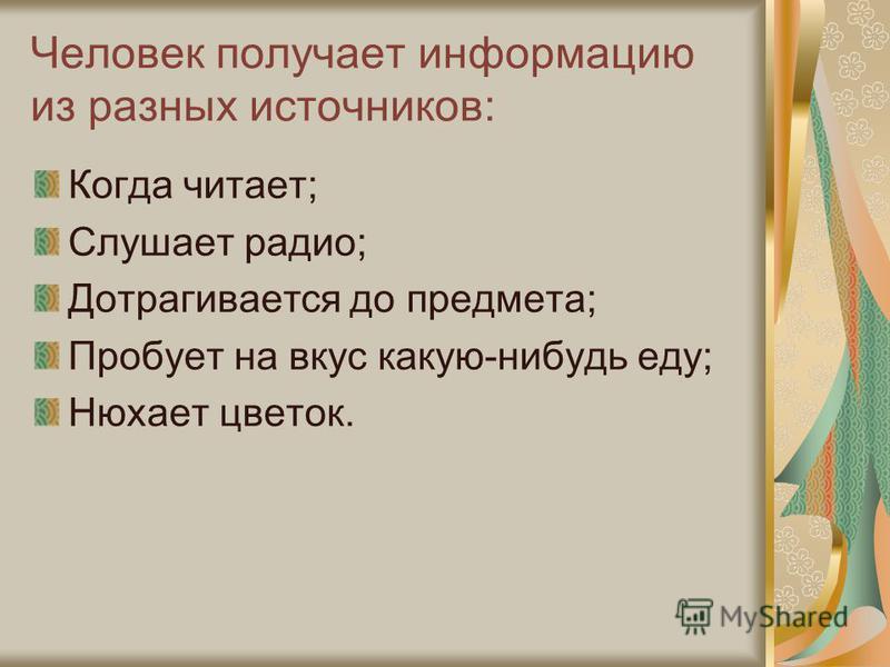 Человек получает информацию из разных источников: Когда читает; Слушает радио; Дотрагивается до предмета; Пробует на вкус какую-нибудь еду; Нюхает цветок.