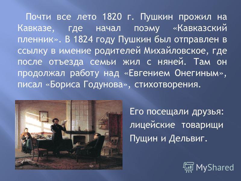 Почти все лето 1820 г. Пушкин прожил на Кавказе, где начал поэму «Кавказский пленник». В 1824 году Пушкин был отправлен в ссылку в имение родителей Михайловское, где после отъезда семьи жил с няней. Там он продолжал работу над «Евгением Онегиным», пи