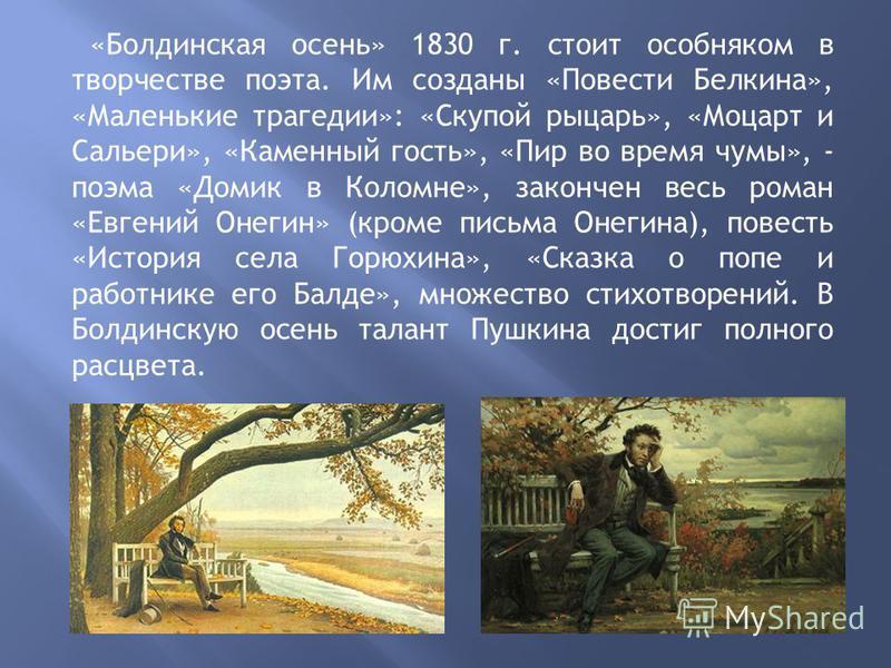 «Болдинская осень» 1830 г. стоит особняком в творчестве поэта. Им созданы «Повести Белкина», «Маленькие трагедии»: «Скупой рыцарь», «Моцарт и Сальери», «Каменный гость», «Пир во время чумы», - поэма «Домик в Коломне», закончен весь роман «Евгений Оне