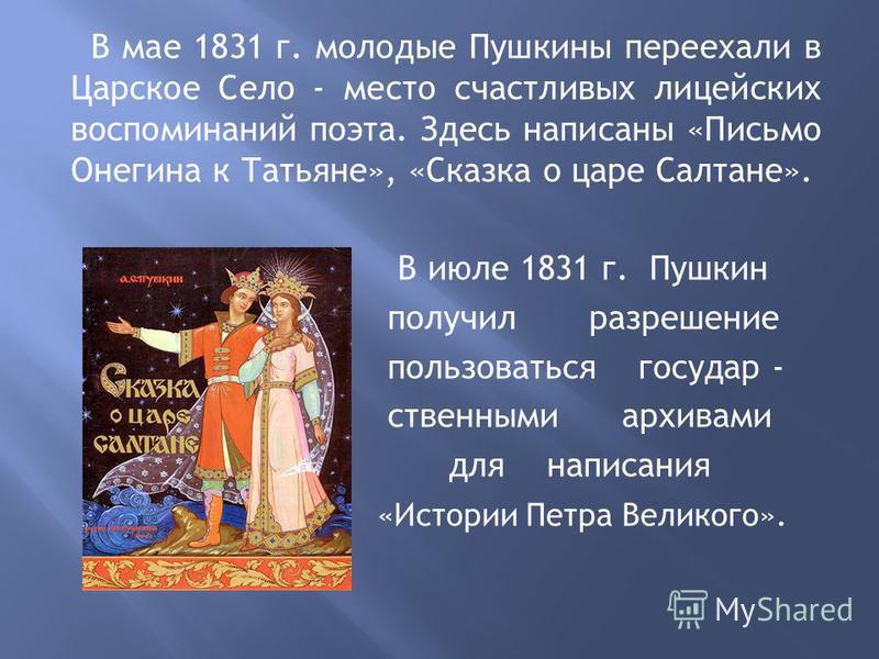 В мае 1831 г. молодые Пушкины переехали в Царское Село - место счастливых лицейских воспоминаний поэта. Здесь написаны «Письмо Онегина к Татьяне», «Сказка о царе Салтане». В июле 1831 г. Пушкин получил разрешение пользоваться государственными архивам