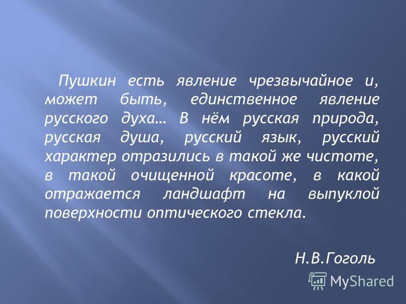 Пушкин есть явление чрезвычайное и, может быть, единственное явление русского духа… В нём русская природа, русская душа, русский язык, русский характер отразились в такой же чистоте, в такой очищенной красоте, в какой отражается ландшафт на выпуклой