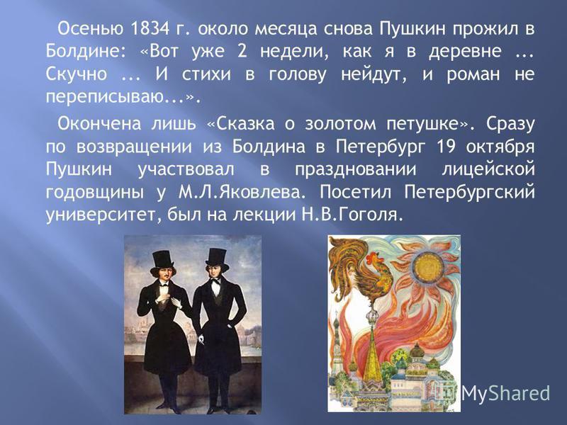 Осенью 1834 г. около месяца снова Пушкин прожил в Болдине: «Вот уже 2 недели, как я в деревне... Скучно... И стихи в голову нейдут, и роман не переписываю...». Окончена лишь «Сказка о золотом петушке». Сразу по возвращении из Болдина в Петербург 19 о