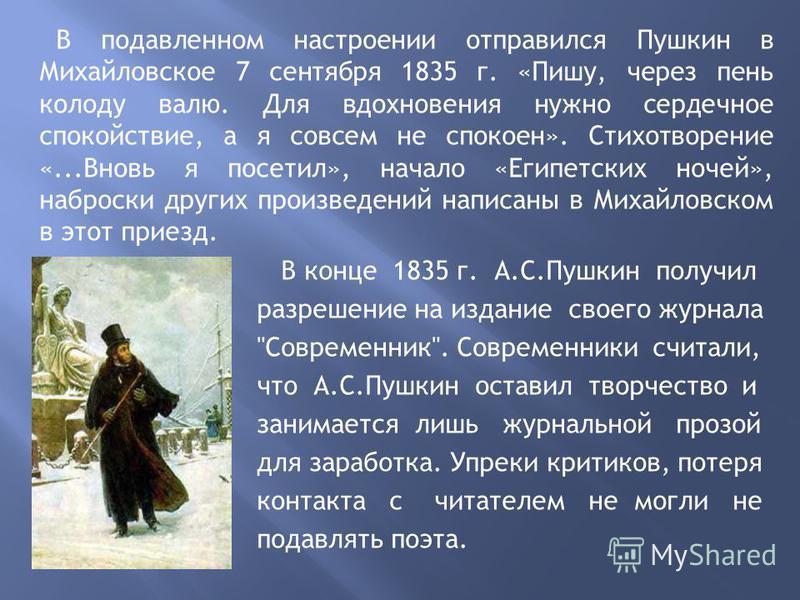 В подавленном настроении отправился Пушкин в Михайловское 7 сентября 1835 г. «Пишу, через пень колоду валю. Для вдохновения нужно сердечное спокойствие, а я совсем не спокоен». Стихотворение «...Вновь я посетил», начало «Египетских ночей», наброски д