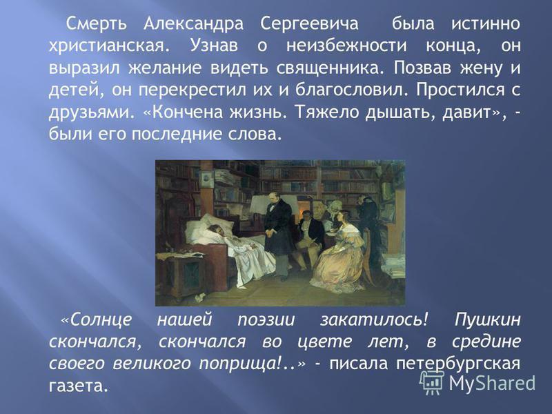 Смерть Александра Сергеевича была истинно христианская. Узнав о неизбежности конца, он выразил желание видеть священника. Позвав жену и детей, он перекрестил их и благословил. Простился с друзьями. «Кончена жизнь. Тяжело дышать, давит», - были его по