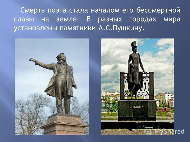 Смерть поэта стала началом его бессмертной славы на земле. В разных городах мира установлены памятники А.С.Пушкину.