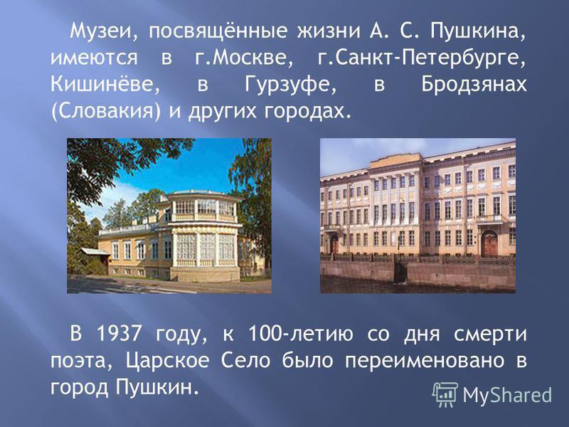 Музеи, посвящённые жизни А. С. Пушкина, имеются в г.Москве, г.Санкт-Петербурге, Кишинёве, в Гурзуфе, в Бродзянах (Словакия) и других городах. В 1937 году, к 100-летию со дня смерти поэта, Царское Село было переименовано в город Пушкин.