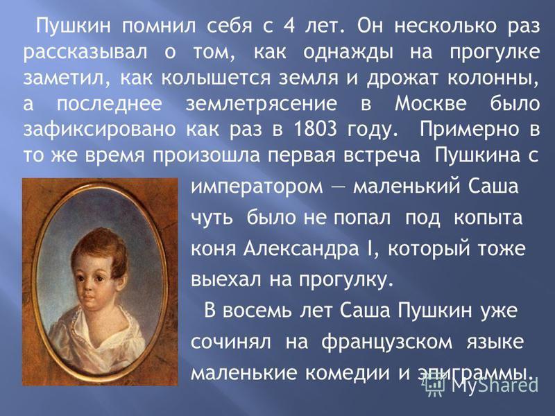 Пушкин помнил себя с 4 лет. Он несколько раз рассказывал о том, как однажды на прогулке заметил, как колышется земля и дрожат колонны, а последнее землетрясение в Москве было зафиксировано как раз в 1803 году. Примерно в то же время произошла первая