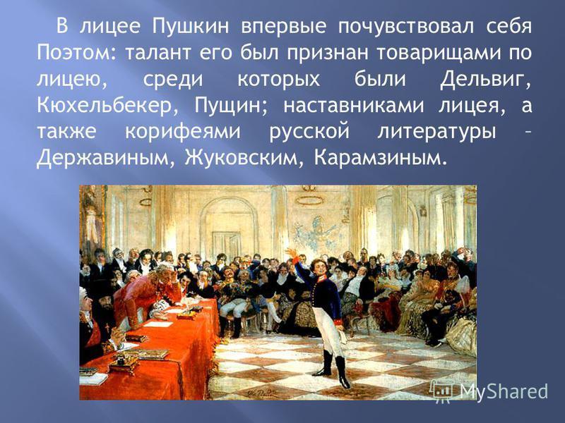 В лицее Пушкин впервые почувствовал себя Поэтом: талант его был признан товарищами по лицею, среди которых были Дельвиг, Кюхельбекер, Пущин; наставниками лицея, а также корифеями русской литературы – Державиным, Жуковским, Карамзиным.