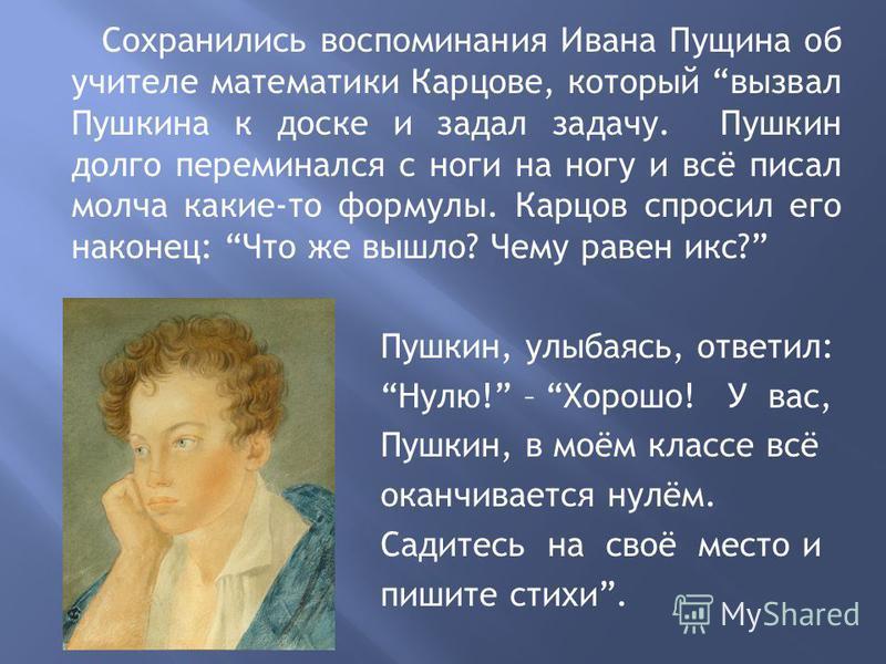Сохранились воспоминания Ивана Пущина об учителе математики Карцове, который вызвал Пушкина к доске и задал задачу. Пушкин долго переминался с ноги на ногу и всё писал молча какие-то формулы. Карцов спросил его наконец: Что же вышло? Чему равен икс?