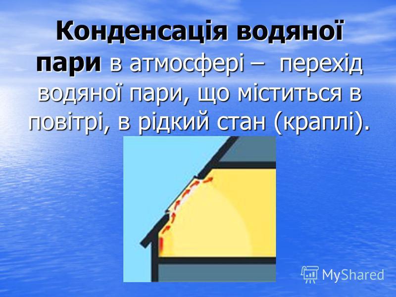 Конденсація водяної пари в атмосфері – перехід водяної пари, що міститься в повітрі, в рідкий стан (краплі).