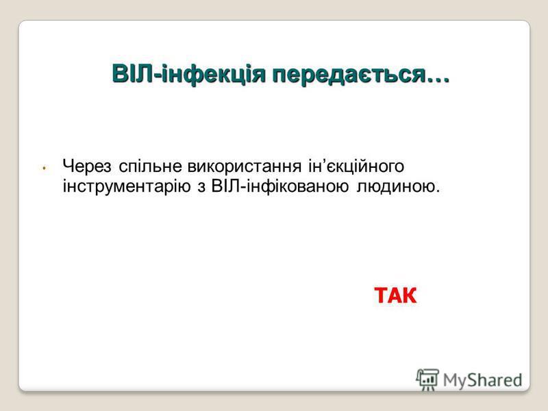 Через спільне використання інєкційного інструментарію з ВІЛ-інфікованою людиною. ВІЛ-інфекція передається… ТАК
