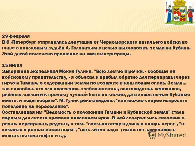 29 февраля В С.-Петербург отправилась депутация от Черноморского казачьего войска во главе с войсковым судьёй А. Головатым с целью выхлопотать земли на Кубани. Этой датой помечено прошение на имя императрицы. 15 июня Завершена экспедиция Мокия Гулика