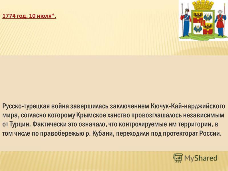 1774 год. 10 июля*. Русско-турецкая война завершилась заключением Кючук-Кай-нарджийского мира, согласно которому Крымское ханство провозглашалось независимым от Турции. Фактически это означало, что контролируемые им территории, в том числе по правобе