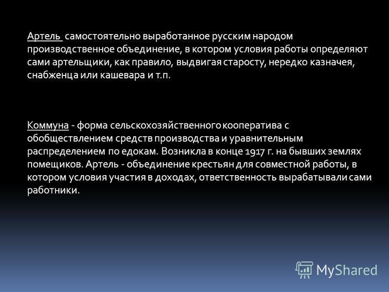 Артель  самостоятельно выработанное русским народом производственное объединение, в котором условия работы определяют сами артельщики, как правило, выдвигая старосту, нередко казначея, снабженца или кашевара и т.п. Коммуна - форма сельскохозяйственн