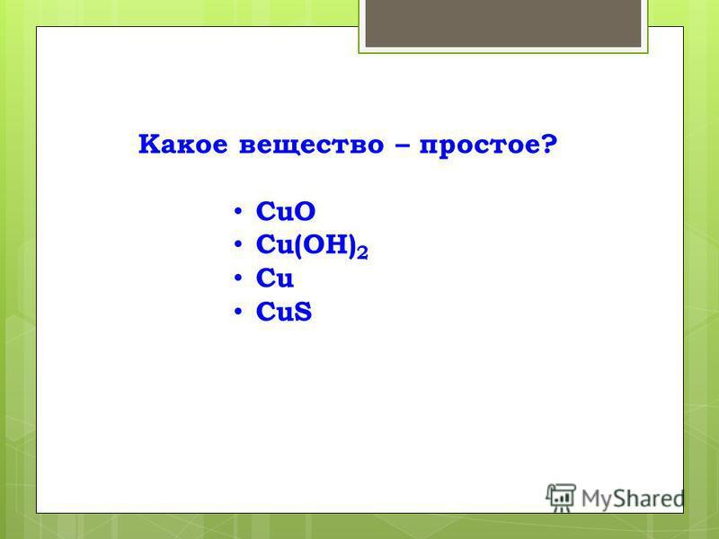 Какое вещество – простое? СuО Сu(ОН) 2 Сu СuS